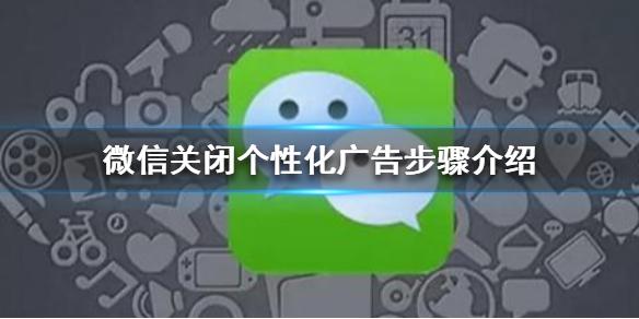 微信关闭个性化广告步骤介绍,微信怎么关闭个性化广告